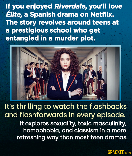 If you enjoyed Riverdale, you'll love Elite, a Spanish drama on Netflix. The story revolves around teens at a prestigious school who get entangled in