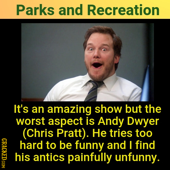 Parks and Recreation It's an amazing show but the worst aspect is Andy Dwyer (Chris Pratt). He tries too CRAC hard to be funny and I find his antics p