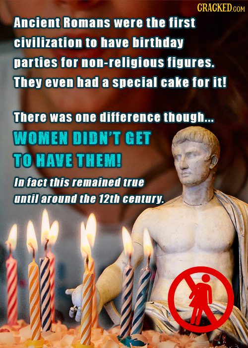 CRACKEDco Ancient Romans were the first civilization to have birthday parties for non-religioust figures. They even had a special cake for it! There w