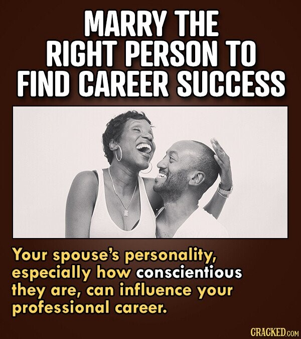 MARRY THE RIGHT PERSON TO FIND CAREER SUCCESS Your spouse's personality, especially how conscientious they are, can influence your professional career