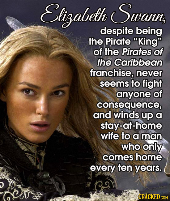 Elizabeth Swann, despite being the Pirate King of the Pirates of the Caribbean franchise, never seems to fight anyone of consequence, and winds up a