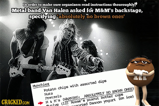 In order to make sure organizers read instructions thouroughly Metal band Van Halen asked for M&M'S backstage, specifying 'absolutely no brown ones' d