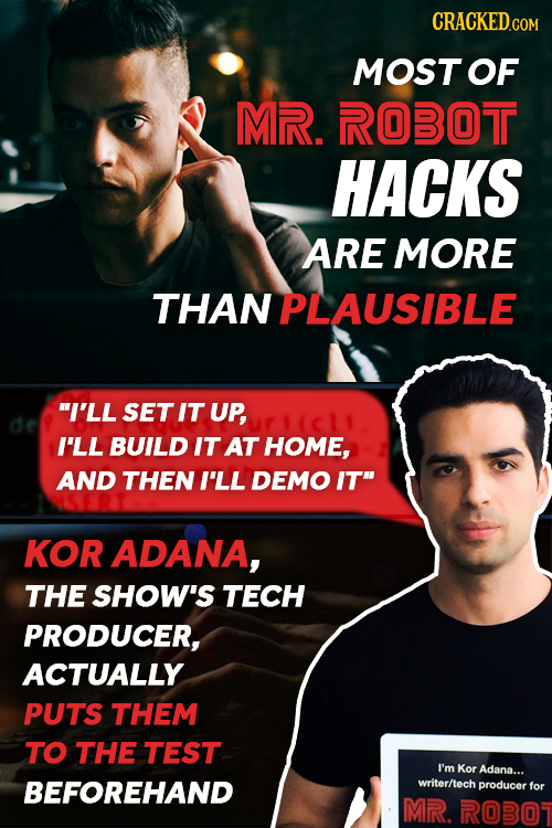 MOST OF MR. ROBOT HACKS ARE MORE THAN PLAUSIBLE I'LL SET IT UP, I'LL BUILD IT AT HOME, AND THEN I'LL DEMO IT KOR ADANA, THE SHOW'S TECH PRODUCER, AC