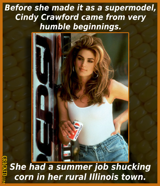 Before she made it as a supermodel, Cindy Crawford came from very humble beginnings. CRACKED.COM She had a summer job shucking corn in her rural Illin