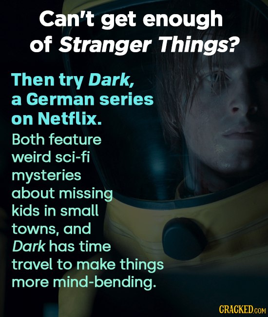 Can't get enough of Stranger Things? Then try Dark, a German series on Netflix. Both feature weird sci-fi mysteries about missing kids in small towns,