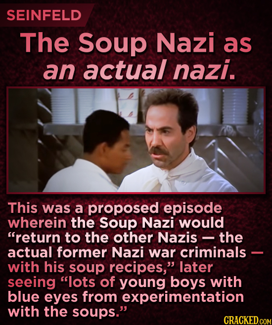 SEINFELD The Soup Nazi as an actual nazi. This was a proposed episode wherein the Soup Nazi would return to the other Nazis the actual former Nazi wa