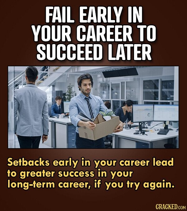 FAIL EARLY IN YOUR CAREER TO SUCCEED LATER Setbacks early in your career lead to greater success in your long-term career, if you try again. CRACKED.C