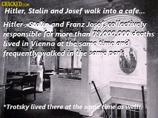 CRACKED Hitler, Stalin and Josef walk into a cafe... Hitler: SDin and Franz Josaft collectievely responsible for more than 79000.000 deaths lived in V