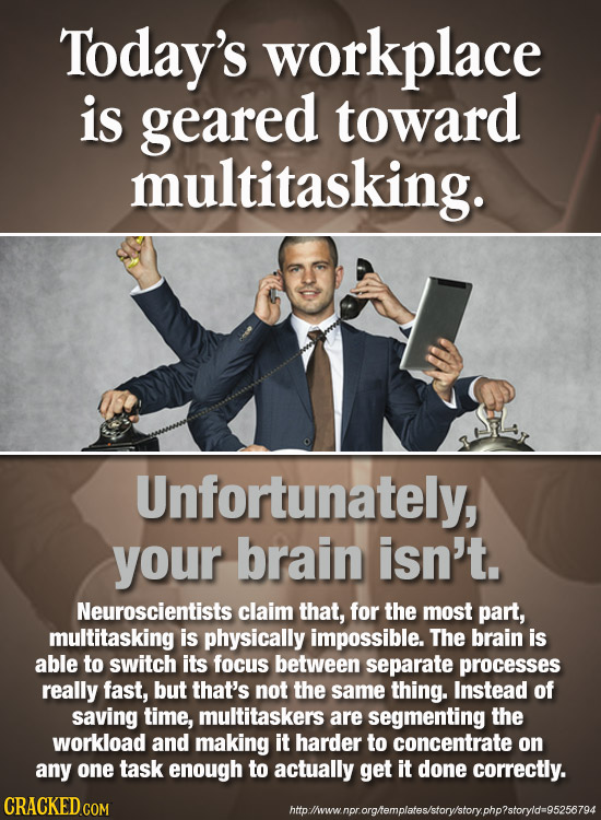 Today's workplace is geared toward multitasking. Unfortunately, your brain isn't. Neuroscientists claim that, for the most part, multitasking is physi