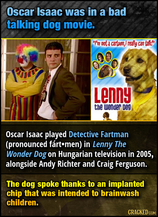 Oscar Isaac was in a bad talking dog movie. i'm mot a cartoon, really can talkP Lenny the wonder DOG Oscar Isaac played Detective Fartman (pronounced