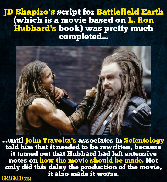 JD Shapiro's script for Battlefield Earth (which is a movie based on L. Ron Hubbard's book) was pretty much completed... ...until John Travolta's asso