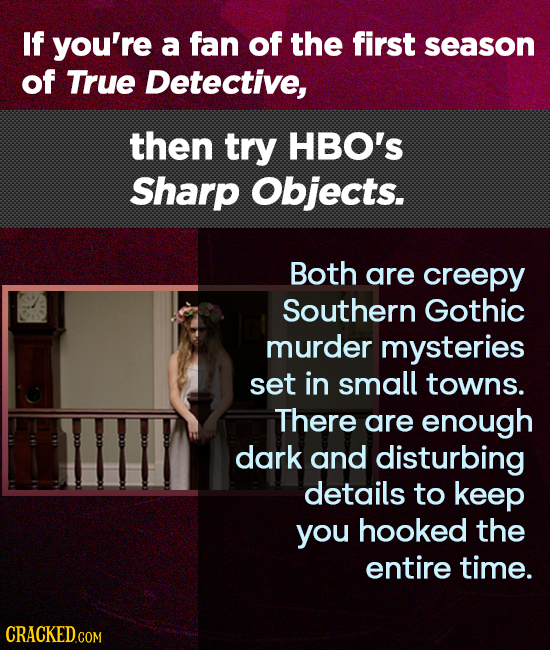 If you're a fan of the first season of True Detective, then try HBO's Sharp Objects. Both are creepy Southern Gothic murder mysteries set in small tow