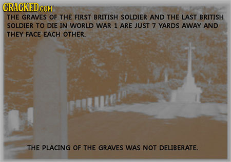 CRACKED COM THE GRAVES OF THE FIRST BRITISH SOLDIER AND THE LAST BRITISH SOLDIER TO DIE IN WORLD WAR 1 ARE JUST 7 YARDS AWAY AND THEY FACE EACH OTHER.