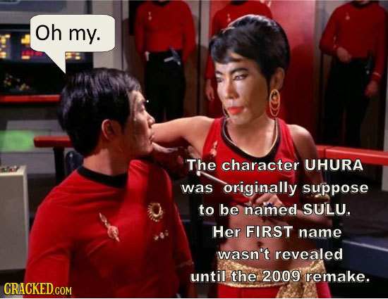 Oh my. The character UHURA was originally suppose to be named SULU. Her FIRST name wasn't revealed until the 2009 remake. CRACKED.COM