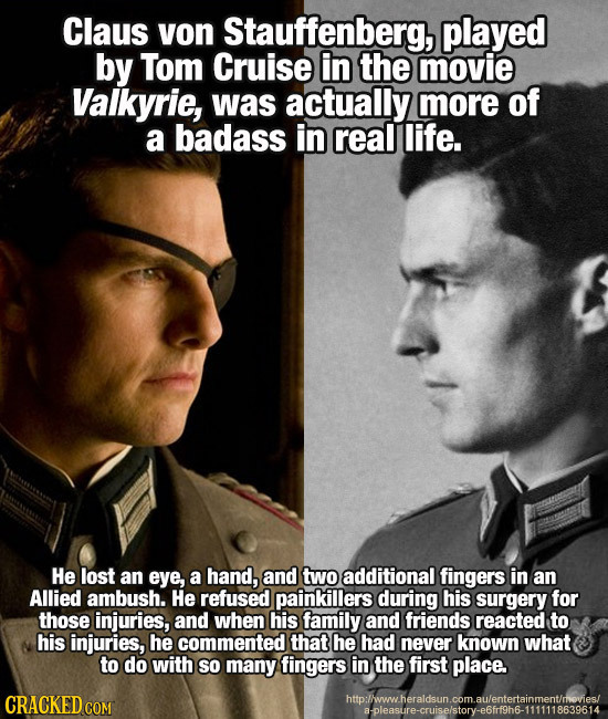 Claus von Stauffenberg, played by Tom Cruise in the movie Valkyrie, was actually more of a badass in real life. He lost an eye, a hand, and two additi
