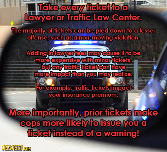 Take every ticket to a Lawyer or Traffic Law Center. The majority of tickets can be pled down to a lesser offense, such as a non-moving violation. Add