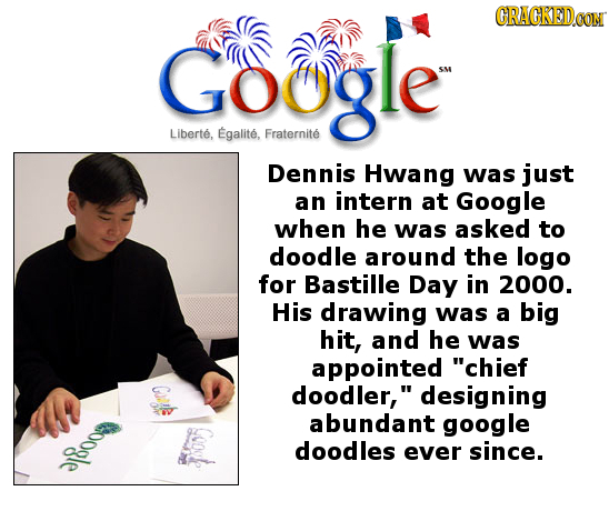CRACKEDCON Google Liberte, Egalite, Fraternite Dennis Hwang was just an intern at Google when he was asked to doodle around the logo for Bastille Day
