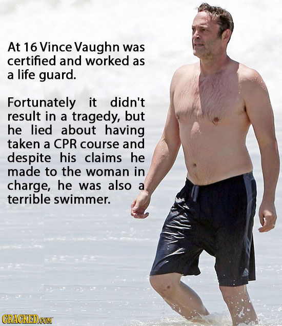 At 16 Vince Vaughn was certified and worked as a life guard. Fortunately it didn't result in a tragedy, but he lied about having taken a CPR course an