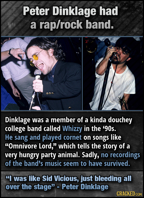 Peter Dinklage had a rap/rock band. Dinklage was a member of a kinda douchey college band called Whizzy in the '90s. He sang and played cornet on SONG
