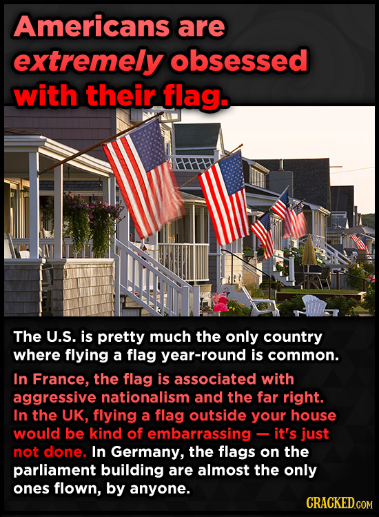 Americans are extremely obsessed with their flag. The U.S. is pretty much the only country where flying a flag year-round is common. In France, the fl