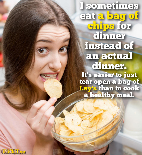 I sometimes eat a bag of chips for dinner instead of an actual dinner. It's easier to just tear open a bag of Lay's than to cook a healthy meal. CRAGK