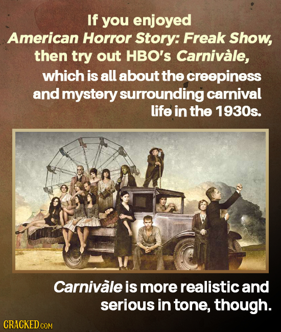 If you enjoyed American Horror Story: Freak Show, then try out HBO's Carnivale, which is all about the creepiness and mystery surrounding carnival lif