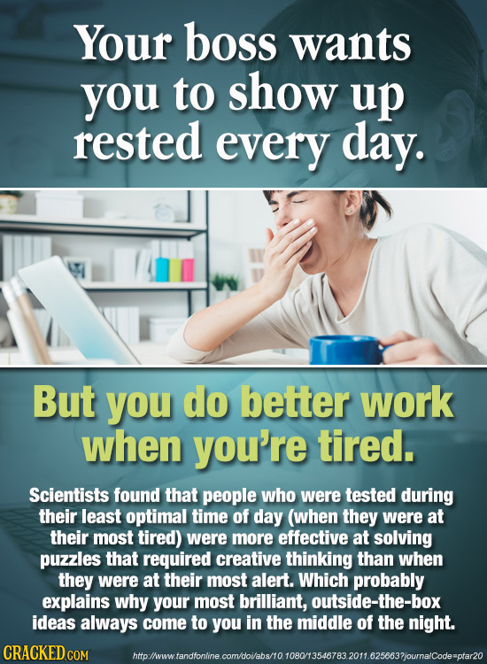 Your boss wants you to show up rested every day. But you do better work when you're tired. Scientists found that people who were tested during their l