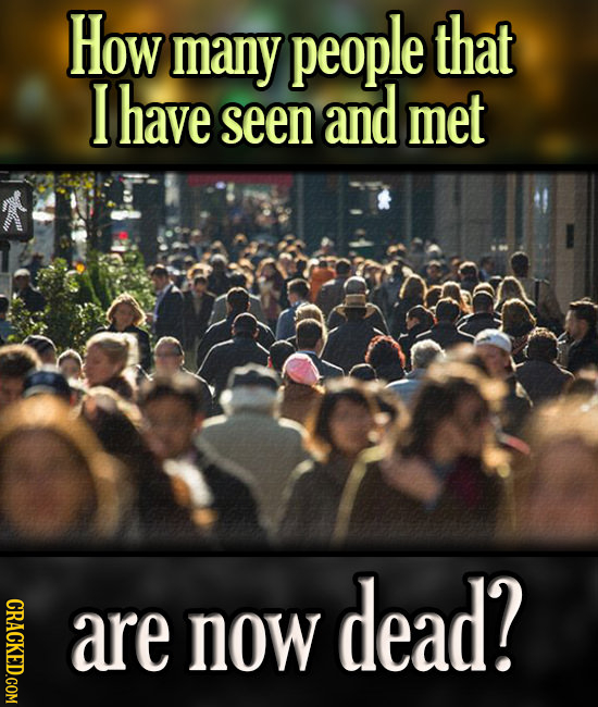 How many people that I have seen and met dead? CRACKED.COM are now