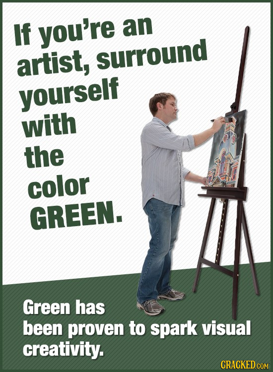 If you're an artist, SUrround yourself with the color GREEN. Green has been proven to spark visual creativity. CRACKED COM