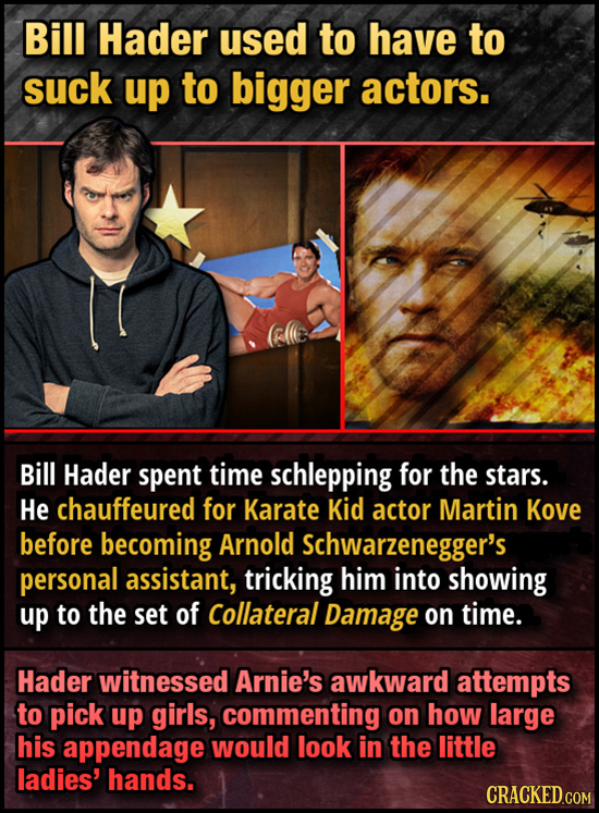 Bill Hader used to have to suck up to bigger actors. Bill Hader spent time schlepping for the stars. He chauffeured for Karate Kid actor Martin Kove b