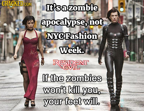 CRACKED.COM It'sazombie apocalypse, not NYCFashion AAAA Week. RESIDENT EVOL If the zombies won't kill you, your feet will.
