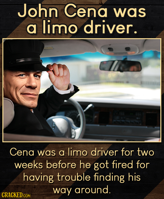 John Cena was a limo driver. Cena was a limo driver for two weeks before he got fired for having trouble finding his way around.