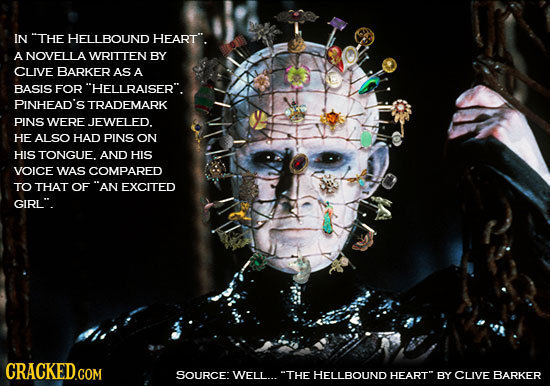 IN THE HELLBOUND HEART. A NOVELLA WRITTEN BY CLIVE BARKER AS A BASIS FOR HELLRAISER. PINHEAD'S TRADEMARK PINS WERE JEWELED. HE ALSO HAD PINS ON HI
