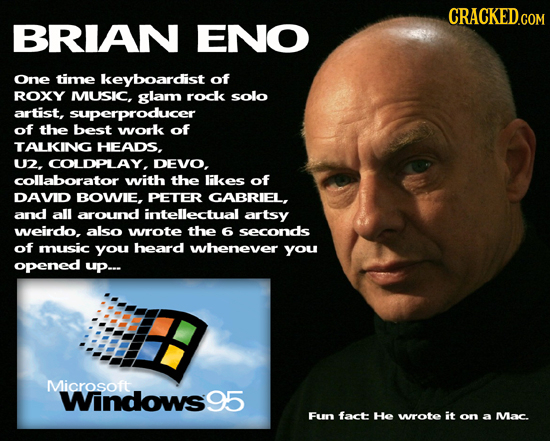 CRACKED.COM BRIAN ENO One time keyboardist of ROXY MUSIC, glam rock solo artist, superproducer of the best work of TALKING HEADS, U2. COLDPLAY, DEVO.