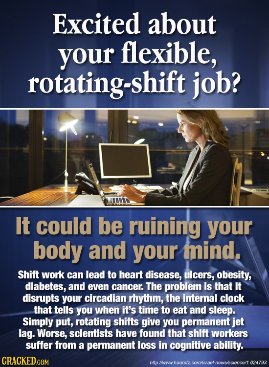 Excited about your flexible, rotating-shift job? It could be ruining your body and your mind. Shift work can lead to heart disease, ulcers, obesity, d