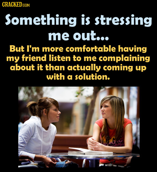 Something is stressing me out... But I'm more comfortable having my friend listen to me complaining about it than actually coming up with a solution.