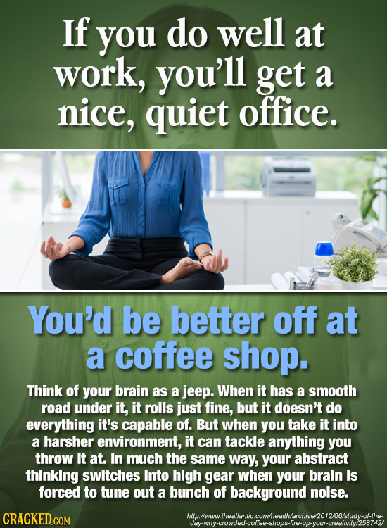 If you do well at work, you'll get a nice, quiet office. You'd be better off at a coffee shop. Think of your brain as a jeep. When it has a smooth roa