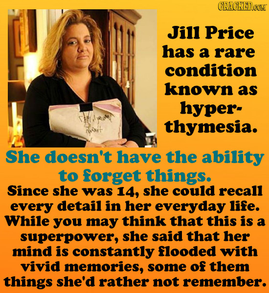 CRACKEDCONT Jill Price has a rare condition known as hyper- thymesia. She doesn't have the ability to forget things. Since she was 14, she could recal