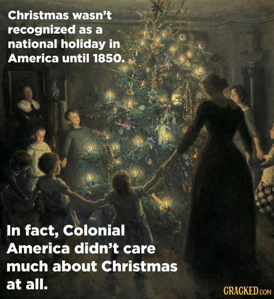 Christmas wasn't recognized as a national holiday in America until 1850. In fact, Colonial America didn't care much about Christmas at all.
