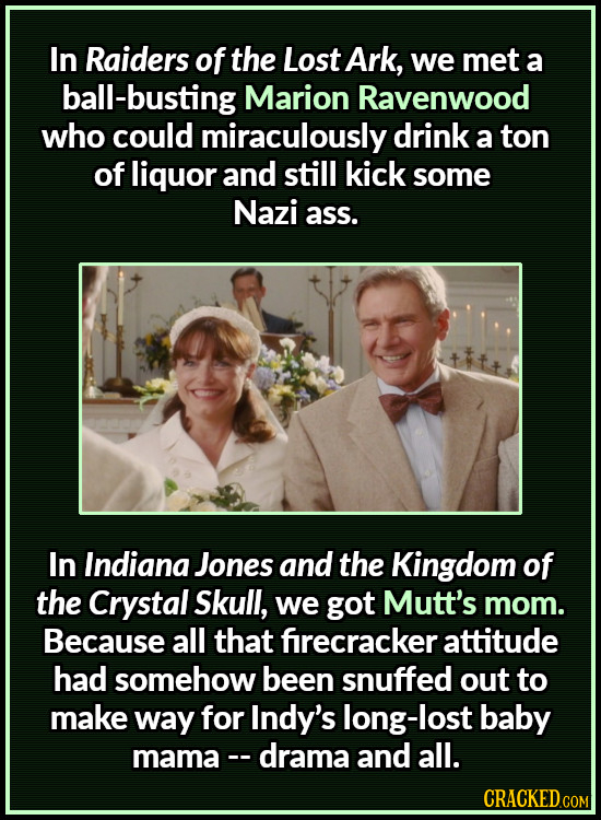 In Raiders of the Lost Ark, we met a ball-busting Marion Ravenwood who could miraculously drink a ton of liquor and still kick some Nazi ass. In India