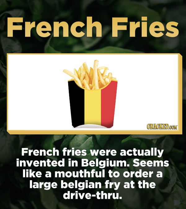 French Fries CRACKEDCON French fries were actually invented in Belgium. Seems like a mouthful to order a large belgian fry at the drive-thru.
