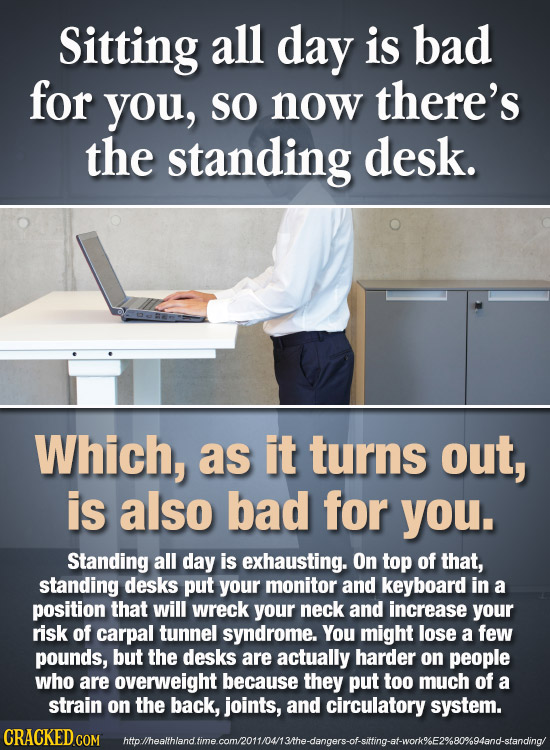 Sitting all day is bad for you, SO now there's the standing desk. Which, as it turns out, is also bad for you. Standing all day is exhausting. On top