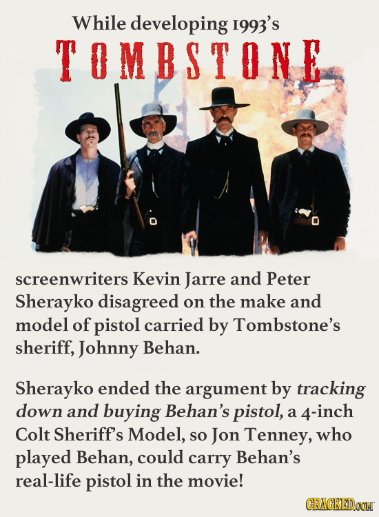 While developing I993's TOMBSTONE screenwriters Kevin Jarre and Peter Sherayko disagreed on the make and model of pistol carried by Tombstone's sherif