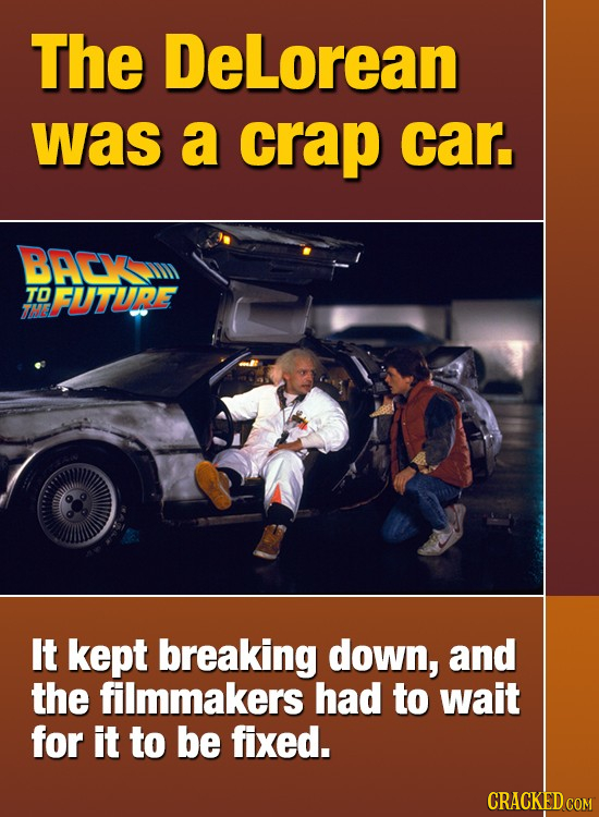 The DeLorean was a crap car BACY TO FUTURE It kept breaking down, and the filmmakers had to wait for it to be fixed. CRACKED COM