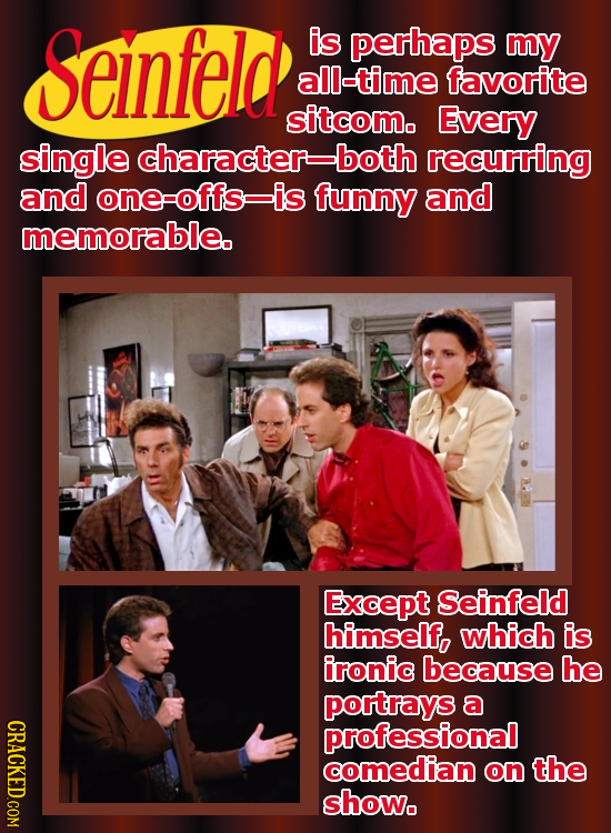 Seinfeld is perhaps mY all-time favorite sitcom. Every single character-both recurring and one-offs is funny and memorable. Except Seinfeld himself, w