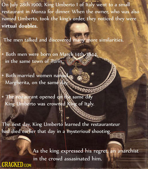 On July 28th 1900, King Umberto 1 of Italy went to a small restaurant in Monza for dinner. When the owner, who was also named Umberto, took the king's