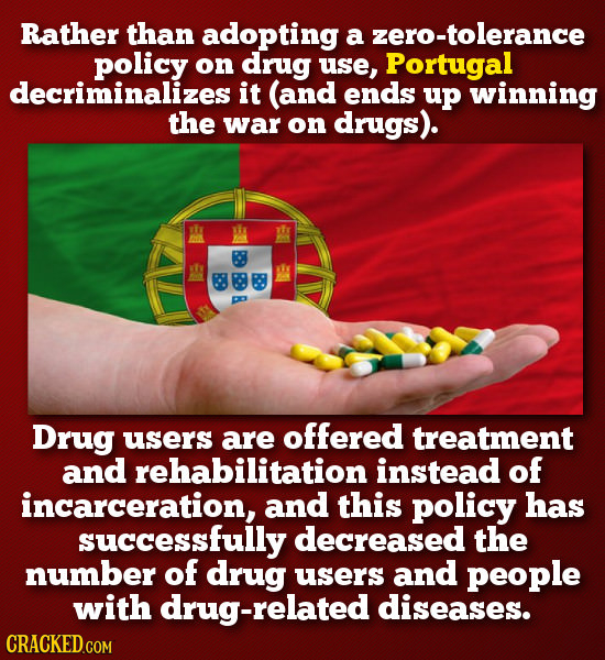 Rather than adopting a zero-tolerance policy on drug use Portugal decriminalizesi it (and ends up winning the war on drugs). B B Drug users are offeRE