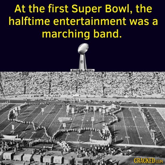 At the first Super Bowl, the halftime entertainment was a marching band. SUPER BOWL CRACKED CON