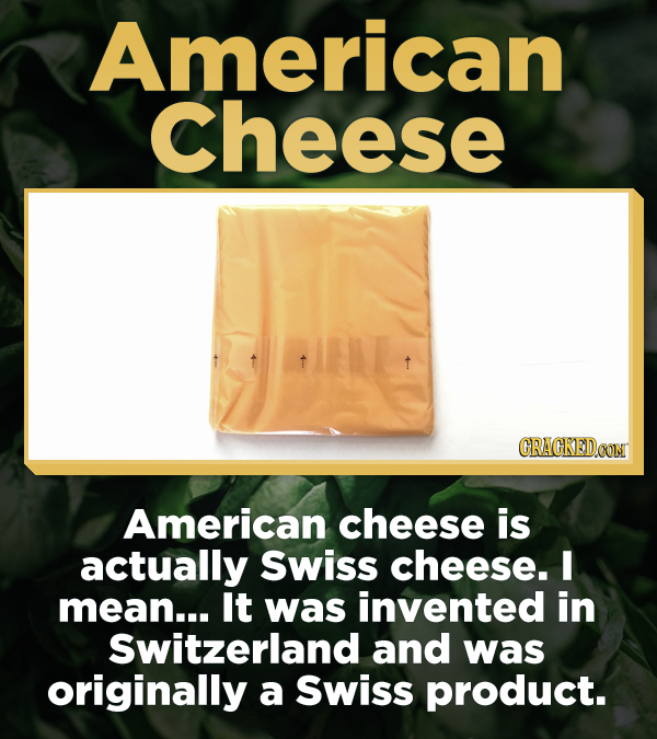 American Cheese CRACKEDCON American cheese is actually Swiss cheese. I mean... It was invented in Switzerland and was originally a Swiss product.