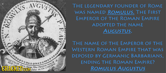GvSTYS. THE LEGENDARY FOUNDER OF ROME WAS NAMED ROMULUS. THE FIRST EMPEROR OF THE ROMAN EMPIRE ROMvigo ADOPTED THE NAME AUGUSTUS. N. THE NAME OF THE E